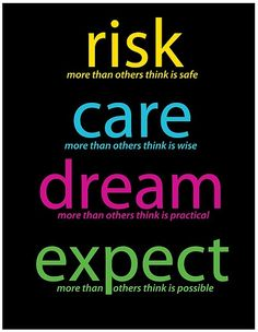 One of my all time favorite quotes.....Risk Care Dream Expect