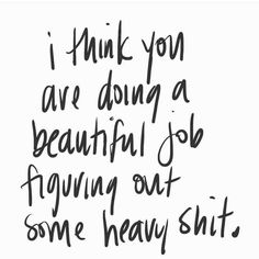 I think you are doing a beautiful job figuring out some heavy shit. Motivational inspirational quote about empathy and self love. Pretty Words, Cool Words, Favorite Quotes, Best Quotes, Inspiring Quotes, Cool Quotes, Cute Happy Quotes, Happy Sayings, Funny Motivational Quotes
