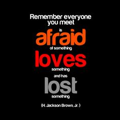Remember, everyone you meet is afraid of something, loves something and has lost something.