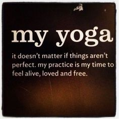 My yoga: it doesn't matter if things aren't perfect.  My practice is my time to feel alive, loved and free.
