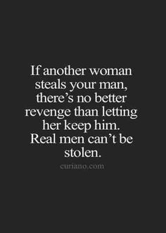 If another woman steals your man, there's no better revenge than letting her keep him. Real men can't be stolen. #menandcheating