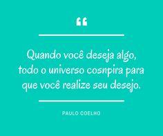 """""""Quando você deseja algo, todo o universo conspira para que você realize seu desejo"""" Paulo Coelho"""