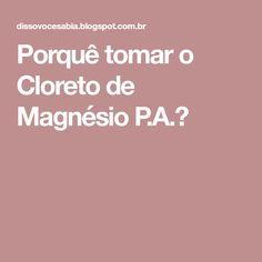 Porquê tomar o Cloreto de Magnésio P.A.?