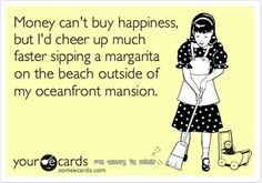 Money can't buy happiness, but I'd cheer up much faster sipping a margarita on the beach outside of my oceanfront mansion | meme