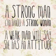 """Strong Woman….  """"A strong man can handle a strong woman. A weak man will say she has an attitude."""""""