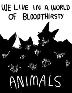 "@dog-gun; heeyy dog-gun here with a request; could you draw a collection of teeth/snarling animals with the words ""we live in a world of bloodthirsty animals"" ?"