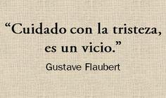 """""""Cuidado con la tristeza, es un vicio."""" (Gustave Flaubert)"""