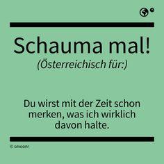 """""""Schauma mal!"""" - Österreichisch für: Du wirst mit der Zeit schon merken, was ich wirklich davon halte."""