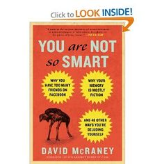 You Are Not So Smart: Why You Have Too Many Friends on Facebook, Why Your Memory Is Mostly Fiction, and 46 Other Ways You're Deluding Yourself: David McRaney: 9781592407361: Amazon.com: Books