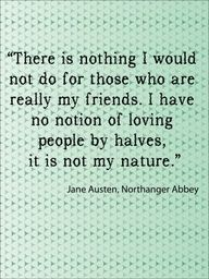 """""""There is nothing I would not do for those who are really my friends. I have no notion of loving people by halves; it is not my nature."""""""
