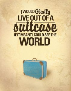 """I would gladly live out of a suitcase if it meant I could see the world."""