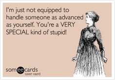 pawn your crown and invest in some decent psychiatric counseling already. I'm just not equipped to handle someone as advanced as yourself. You're a VERY SPECIAL kind of stupid! Bff Quotes, Photo Quotes, Funny Quotes, I Love To Laugh, Just Smile, Crazy Ex Wife, Belly Laughs, Bad Timing, E Cards
