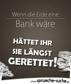 Spruch zum Nachdenken: Wenn die Erde eine Bank wäre, hättet Ihr sie längst…