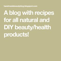 A blog with recipes for all natural and DIY beauty/health products!