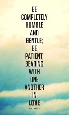 be completely humble and gentle; be patient; bearing with one another in love. #quotes #bible #verse
