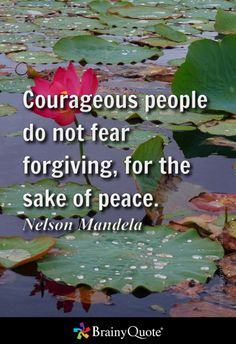 Courageous people do not fear forgiving, for the sake of peace. - Nelson Mandela