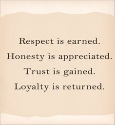 I hear people every day complain about not getting respect because the deserve it - I always think, really? What have you done to earn respect, gain trust - have you been honest and loyal to your God? your family? yourself?