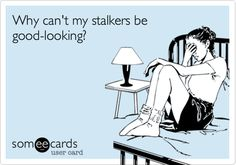 Funny Cry for Help Ecard: Why can't my stalkers be good-looking?