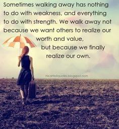 Sometimes walking away has nothing to do with weakness, and everything to do with strength. | Heartfelt Quotes