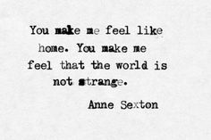 """You make me feel like home"" -Anne Sexton The Words, Cool Words, Some Quotes, Amazing Quotes, Word Porn, Poetry Quotes, Beautiful Words, Quotations, Inspirational Quotes"