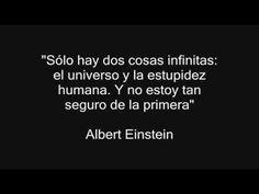 """""""Sólo hay dos cosas infinitas: el universo y la estupidez humana. Y no estoy tan seguro de la primera"""". Albert Einstein"""