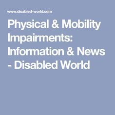 Physical & Mobility Impairments: Information & News - Disabled World