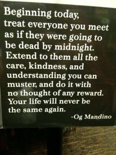 Beginning today treat everyone you meet as if they were going to be dead by midnight. extend to them all the care, kindness and understanding you can muster and do it with no thought of any reward. Your life will never be the same again. -OG Mandino