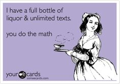 I have a full bottle of liquor & unlimited texts. you do the math