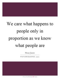 We care what happens to people only in proportion as we know what people are Picture Quote #1