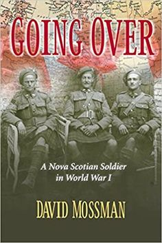 """Going Over is the biography of Titus Mossman, a veteran of the """"Great War"""" who served with the 85th Canadian Infantry Battalion (Nova Scotia Highlanders) on the Western Front. This book blends social, political and historical issues of those turbulent times with the story of one young Canadian turned soldier, caught at the sharp edge of history. This dramatic story underscores the close kinship among soldiers, the tremendous self-sacrifice, costs and dubious glory of war, and the… Highlanders, Nova Scotia, World War I, Biography, Soldiers, This Book, Self, Politics, Military"""