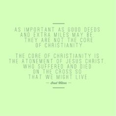 """""""As important as good deeds and extra miles may be, they are not the core of Christianity. The core of Christianity is the Atonement of Jesus Christ, who suffered and died on the cross so that we might live."""" –Brad Wilcox http://pinterest.com/pin/24066179231532366 (from his book 'The 7-Day Christian') ... Learn more about the Savior's http://facebook.com/pages/The-Lord-Jesus-Christ/173301249409767 Atonement http://pinterest.com/pin/24066179232554235"""