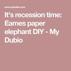It's recession time: Eames paper elephant DIY - My Dubio