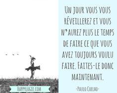 Citation en français - Un jour vous vous réveillerez et vous n'aurez plus le temps de faire ce que vous avez toujours voulu faire. Faites-le donc maintenant - Paulo Coelho - Réaliser ses rêves, aller à l'essentiel, bonheur, se réaliser, mission de vie