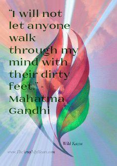 """I will not let anyone walk through my mind with their dirty feet."" - Mahatma Gandhi"
