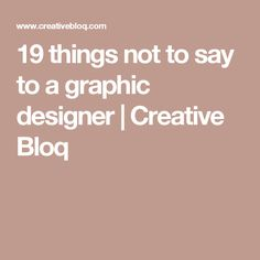 19 things not to say to a graphic designer | Creative Bloq