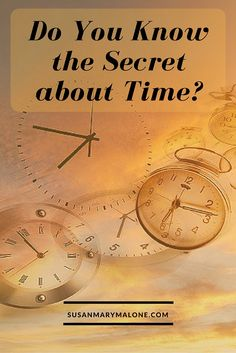 Do You Know the Secret about Time? http://www.susanmarymalone.com/know-secret-time/