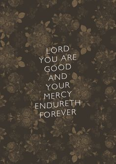 Psalm 100:5 For the LORD is good; His mercy is everlasting