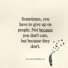 Sometimes you have to give up on people. Not because you don't care, because they don't. Lessons Learned In Life