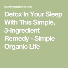 Detox In Your Sleep With This Simple, 3-Ingredient Remedy - Simple Organic Life