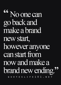 No one can go back and make a brand new start....