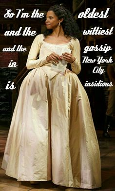 """""""So... I'm the oldest and the wittiest and the gossip in New York City is insidious""""  Angelica Schuyler, Satisfied -Lin Manuel Miranda"""