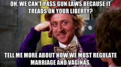 Oh, we can't pass gun laws because it treads on your liberty? Tell me more about how we must regulate marriage and vaginas. #guncontrol
