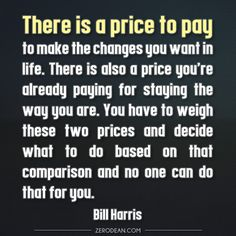 """There is a price to pay to make the changes you want in life. There is also a price you're already paying for staying the way you are. You have to weigh these two prices and decide what to do based on that comparison and no one can do that for you."" — Bill Harris"