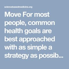 Move    For most people, common health goals are best approached with as simple a strategy as possible. This avoids cognitive overload and non-compliance. Get the basics right, as there are diminishing returns from increasingly arcane details.