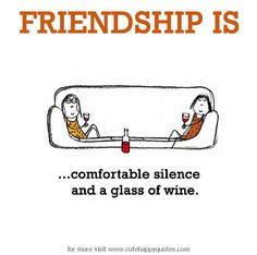 Friendship is, comfortable silence and a glass of wine. - Cute Happy Quotes
