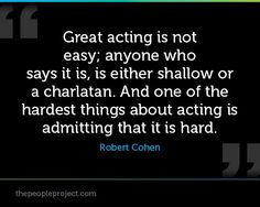Great acting is not easy; anyone who says it is, is either shallow or a charlatan. And one of the hardest things about acting is admitting that it is hard. - Robert Cohen