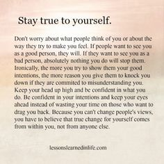 Stay true to yourself. Don't worry about what people think of you or about the way they try to make you feel. If people want to see you as a good person, they will. If they want to see you as a bad person, absolutely nothing you do will stop them. . . Because you can't change people's views, you have to believe that true change for yourself comes from within you, not from anyone else. ~ Najwa Zebian