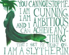 You cannot stop me. I am cunning. I am ambitious. And I can achieve anything that I set my heart on. I am a Slytherin!