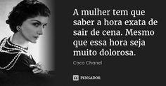 A mulher tem que saber a hora exata de sair de cena. Mesmo que essa hora seja muito dolorosa.... Frase de Coco Chanel.