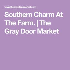 Southern Charm At The Farm. | The Gray Door Market